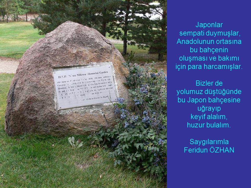 Japonlar sempati duymuşlar, Anadolunun ortasına bu bahçenin oluşması ve bakımı için para harcamışlar. Bizler de yolumuz düştüğünde bu Japon bahçesine
