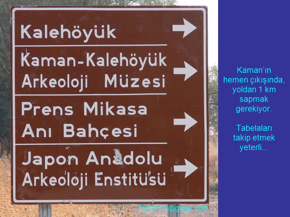 Kaman'ın hemen çıkışında, yoldan 1 km sapmak gerekiyor. Tabelaları takip etmek yeterli... fozhan53@gmail.com