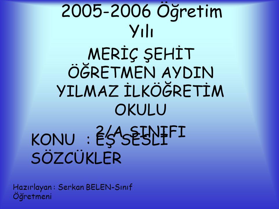 2005-2006 Öğretim Yılı MERİÇ ŞEHİT ÖĞRETMEN AYDIN YILMAZ İLKÖĞRETİM OKULU 2/A SINIFI KONU: EŞ SESLİ SÖZCÜKLER Hazırlayan : Serkan BELEN-Sınıf Öğretmeni