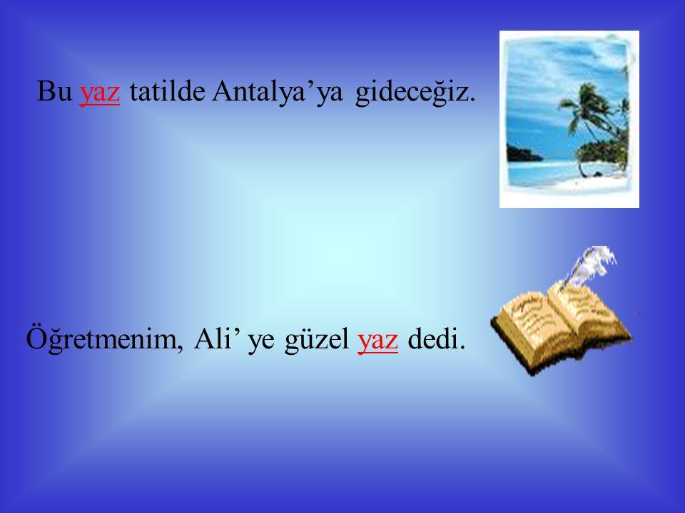 Bu yaz tatilde Antalya'ya gideceğiz. Öğretmenim, Ali' ye güzel yaz dedi.