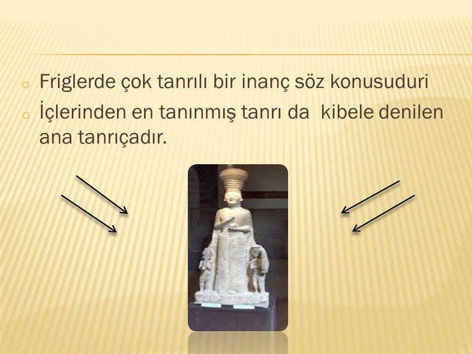 o Friglerde çok tanrılı bir inanç söz konusuduri o İçlerinden en tanınmış tanrı da kibele denilen ana tanrıçadır.