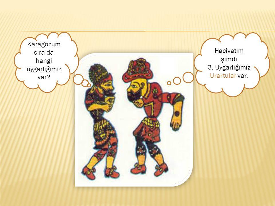 Karagözüm sıra da hangi uygarlığımız var? Hacivatım şimdi 3. Uygarlığımız Urartular var.