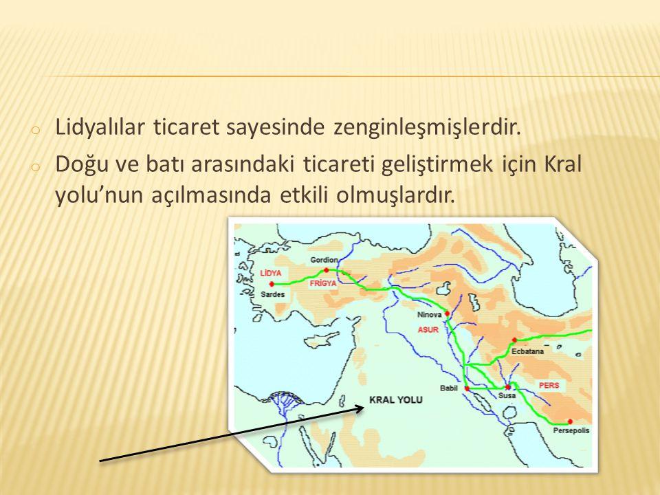 o Lidyalılar ticaret sayesinde zenginleşmişlerdir. o Doğu ve batı arasındaki ticareti geliştirmek için Kral yolu'nun açılmasında etkili olmuşlardır.