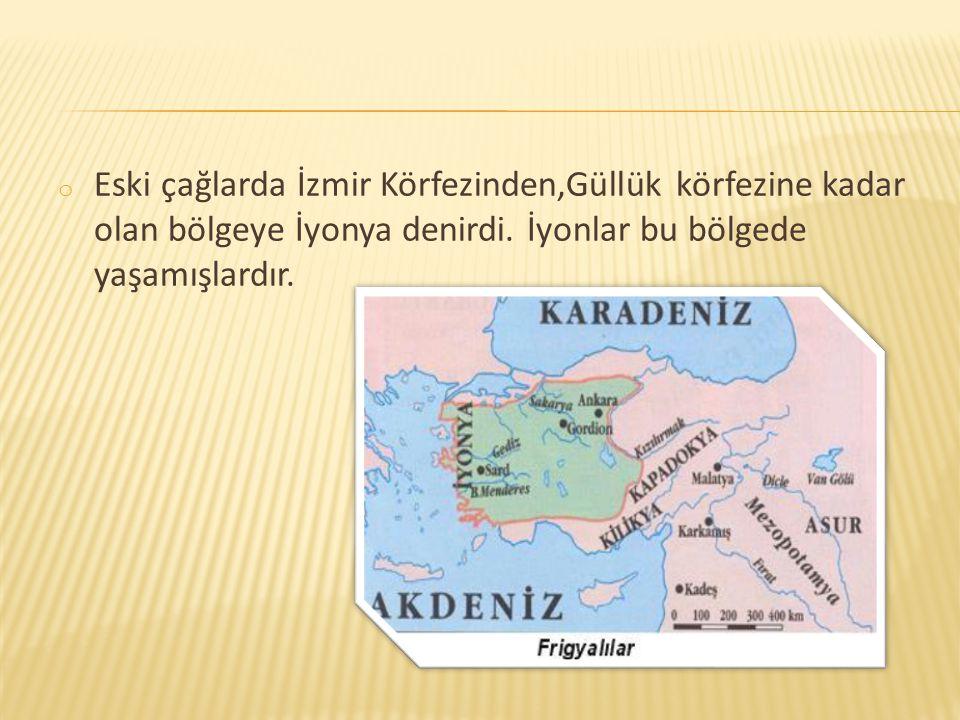 o Eski çağlarda İzmir Körfezinden,Güllük körfezine kadar olan bölgeye İyonya denirdi. İyonlar bu bölgede yaşamışlardır.