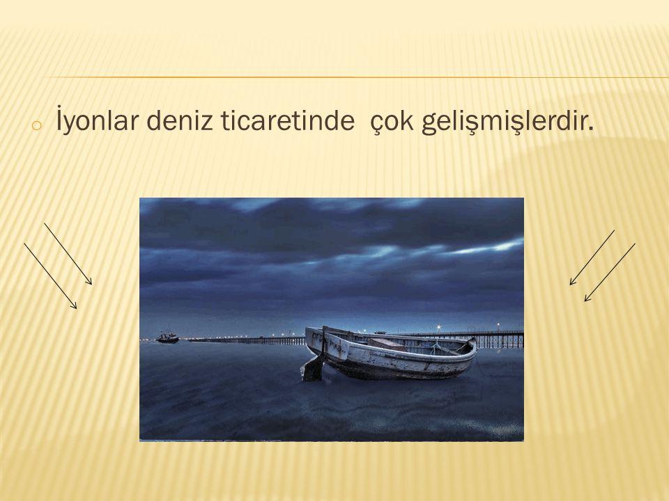o İyonlar deniz ticaretinde çok gelişmişlerdir.