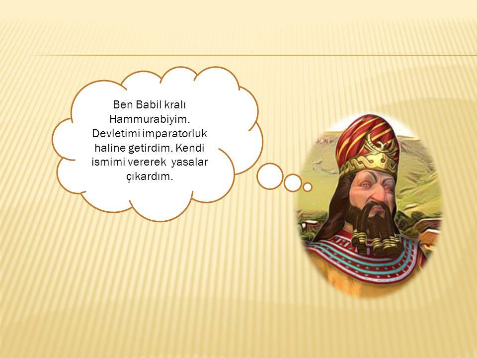 Ben Babil kralı Hammurabiyim. Devletimi imparatorluk haline getirdim. Kendi ismimi vererek yasalar çıkardım.