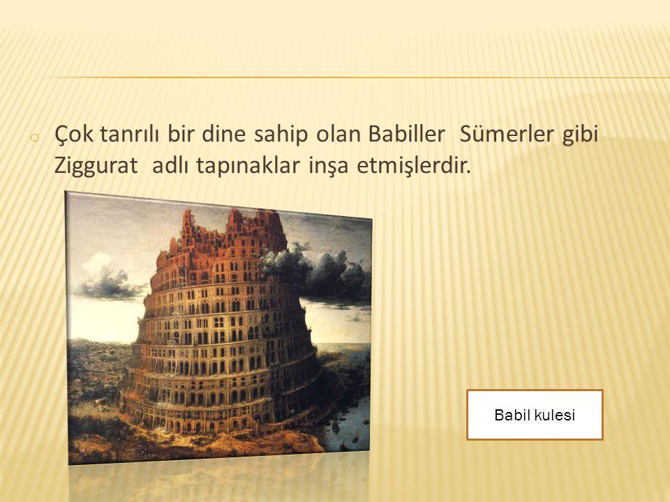 o Çok tanrılı bir dine sahip olan Babiller Sümerler gibi Ziggurat adlı tapınaklar inşa etmişlerdir. Babil kulesi