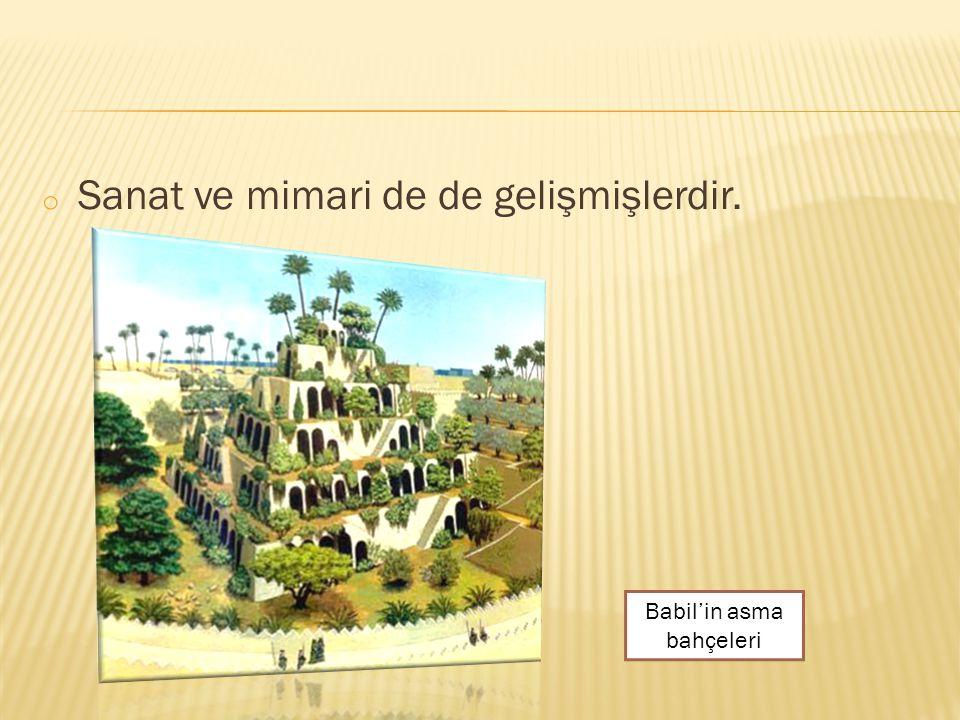 o Sanat ve mimari de de gelişmişlerdir. Babil'in asma bahçeleri