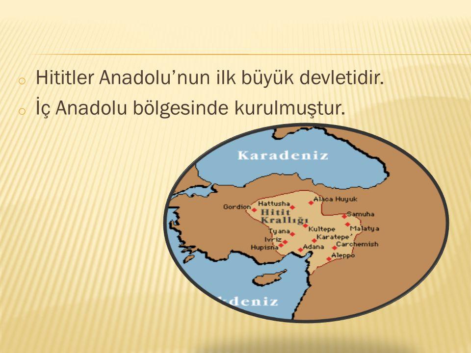 o Hititler Anadolu'nun ilk büyük devletidir. o İç Anadolu bölgesinde kurulmuştur.