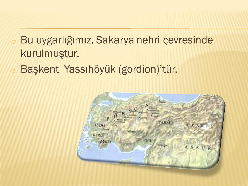 o Bu uygarlığımız, Sakarya nehri çevresinde kurulmuştur. o Başkent Yassıhöyük (gordion)'tür.