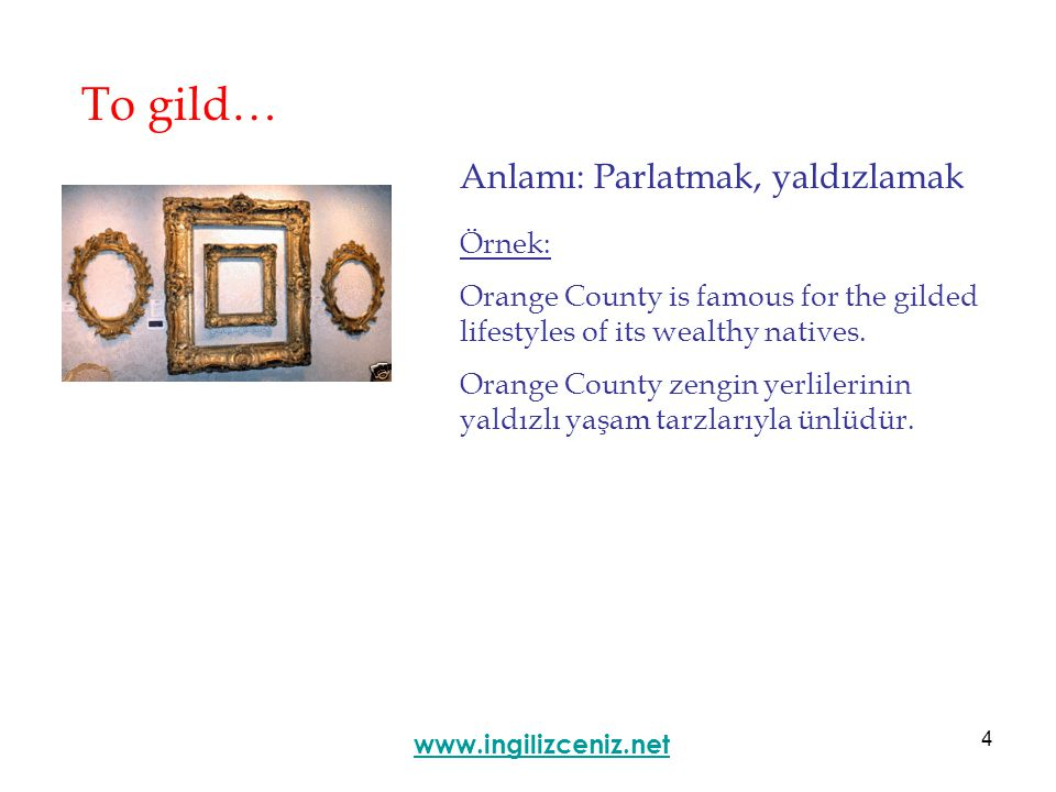 4 To gild… Anlamı: Parlatmak, yaldızlamak www.ingilizceniz.net Örnek: Orange County is famous for the gilded lifestyles of its wealthy natives.