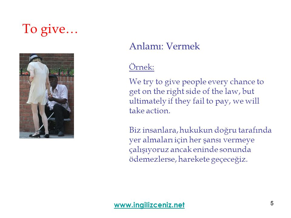 5 To give… Anlamı: Vermek www.ingilizceniz.net Örnek: We try to give people every chance to get on the right side of the law, but ultimately if they fail to pay, we will take action.