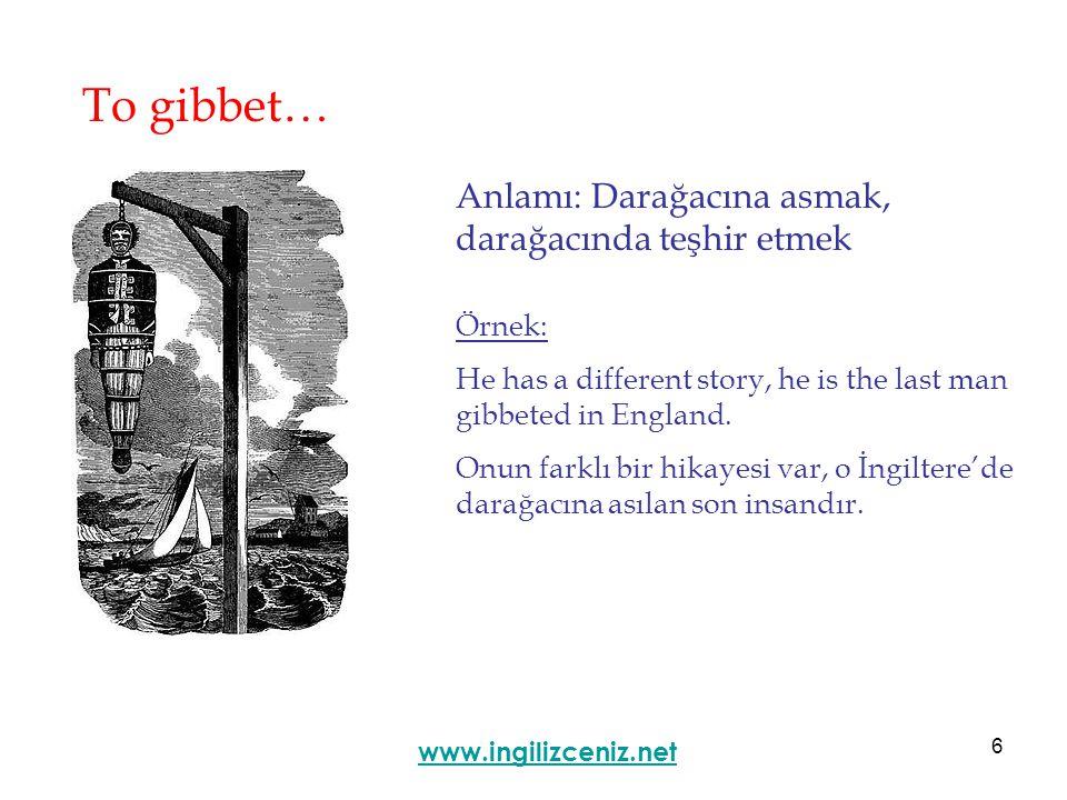 6 To gibbet… Anlamı: Darağacına asmak, darağacında teşhir etmek www.ingilizceniz.net Örnek: He has a different story, he is the last man gibbeted in England.