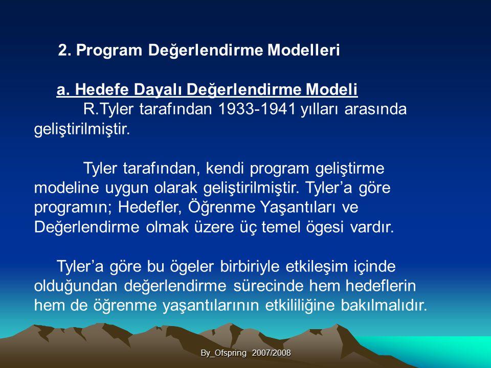 By_Ofspring 2007/2008 2. Program Değerlendirme Modelleri a. Hedefe Dayalı Değerlendirme Modeli R.Tyler tarafından 1933-1941 yılları arasında geliştiri