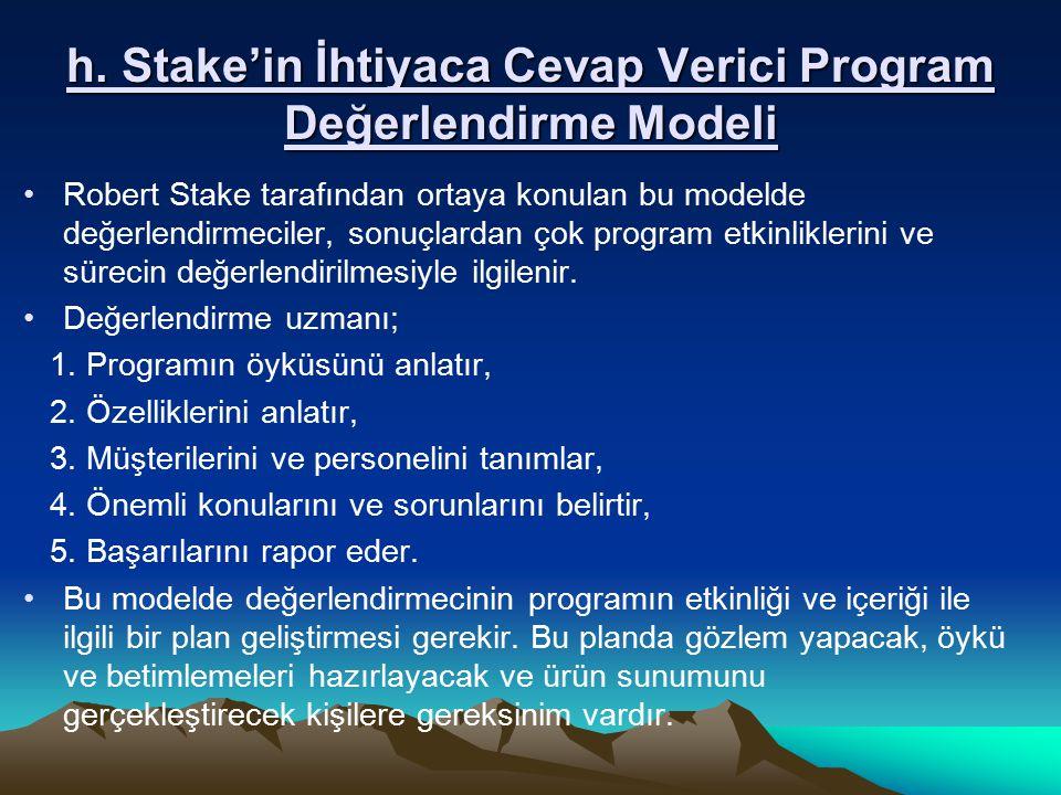 h. Stake'in İhtiyaca Cevap Verici Program Değerlendirme Modeli Robert Stake tarafından ortaya konulan bu modelde değerlendirmeciler, sonuçlardan çok p