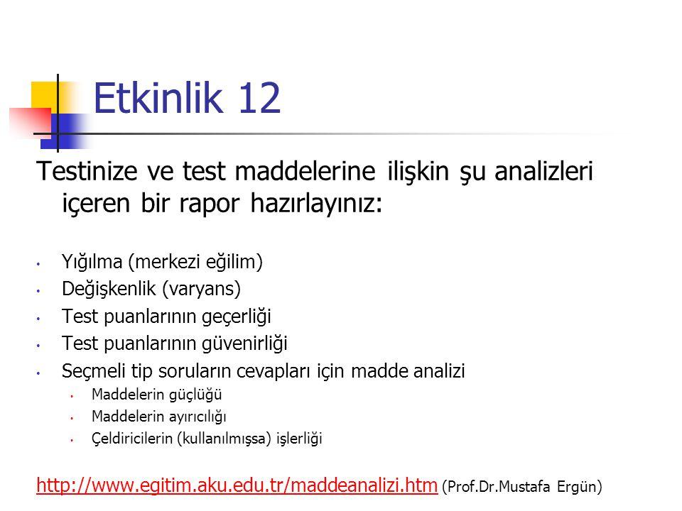 Etkinlik 12 Testinize ve test maddelerine ilişkin şu analizleri içeren bir rapor hazırlayınız: Yığılma (merkezi eğilim) Değişkenlik (varyans) Test puanlarının geçerliği Test puanlarının güvenirliği Seçmeli tip soruların cevapları için madde analizi Maddelerin güçlüğü Maddelerin ayırıcılığı Çeldiricilerin (kullanılmışsa) işlerliği http://www.egitim.aku.edu.tr/maddeanalizi.htmhttp://www.egitim.aku.edu.tr/maddeanalizi.htm (Prof.Dr.Mustafa Ergün)