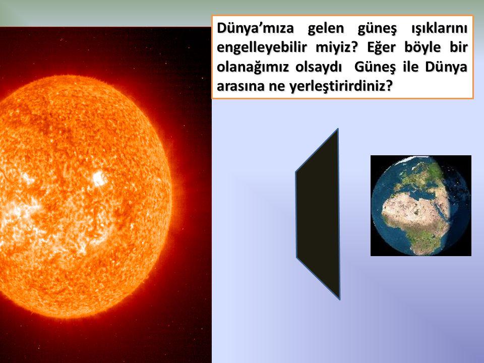 Dünya'mıza gelen güneş ışıklarını engelleyebilir miyiz? Eğer böyle bir olanağımız olsaydı Güneş ile Dünya arasına ne yerleştirirdiniz?