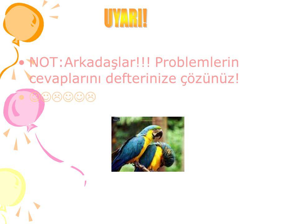 NOT:Arkadaşlar!!! Problemlerin cevaplarını defterinize çözünüz! 