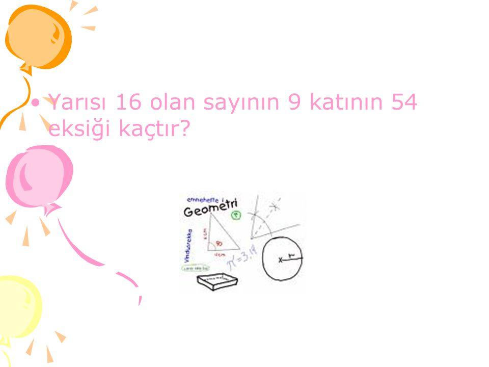Yarısı 16 olan sayının 9 katının 54 eksiği kaçtır?