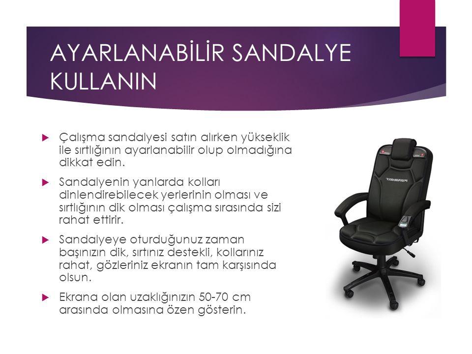 AYARLANABİLİR SANDALYE KULLANIN  Çalışma sandalyesi satın alırken yükseklik ile sırtlığının ayarlanabilir olup olmadığına dikkat edin.  Sandalyenin