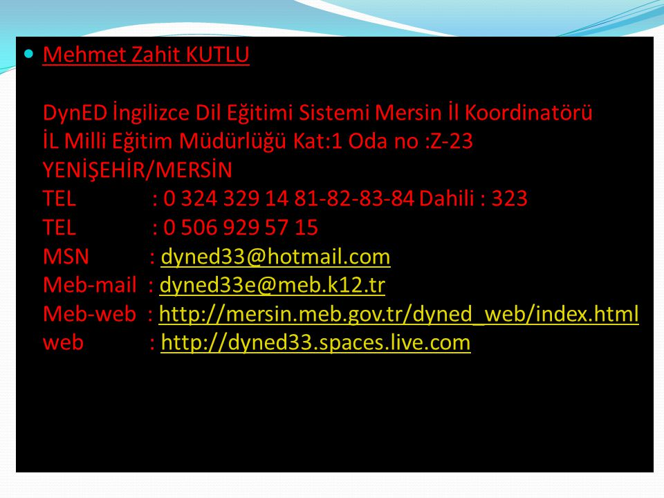 Mehmet Zahit KUTLU DynED İngilizce Dil Eğitimi Sistemi Mersin İl Koordinatörü İL Milli Eğitim Müdürlüğü Kat:1 Oda no :Z-23 YENİŞEHİR/MERSİN TEL : 0 32