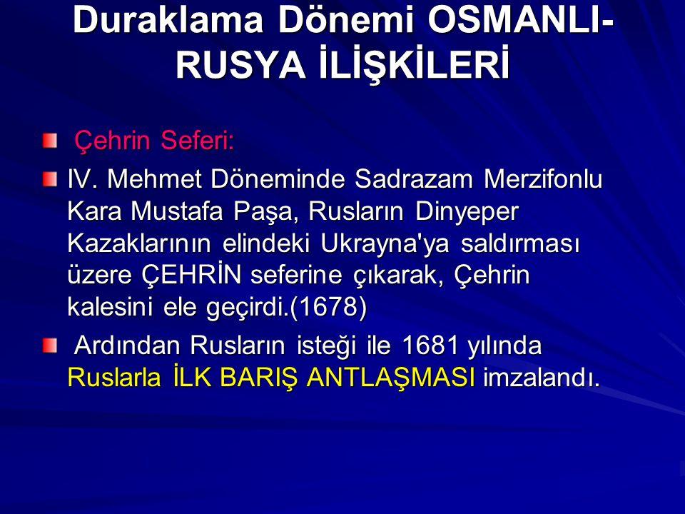 Duraklama Dönemi OSMANLI- RUSYA İLİŞKİLERİ Çehrin Seferi: Çehrin Seferi: IV. Mehmet Döneminde Sadrazam Merzifonlu Kara Mustafa Paşa, Rusların Dinyeper