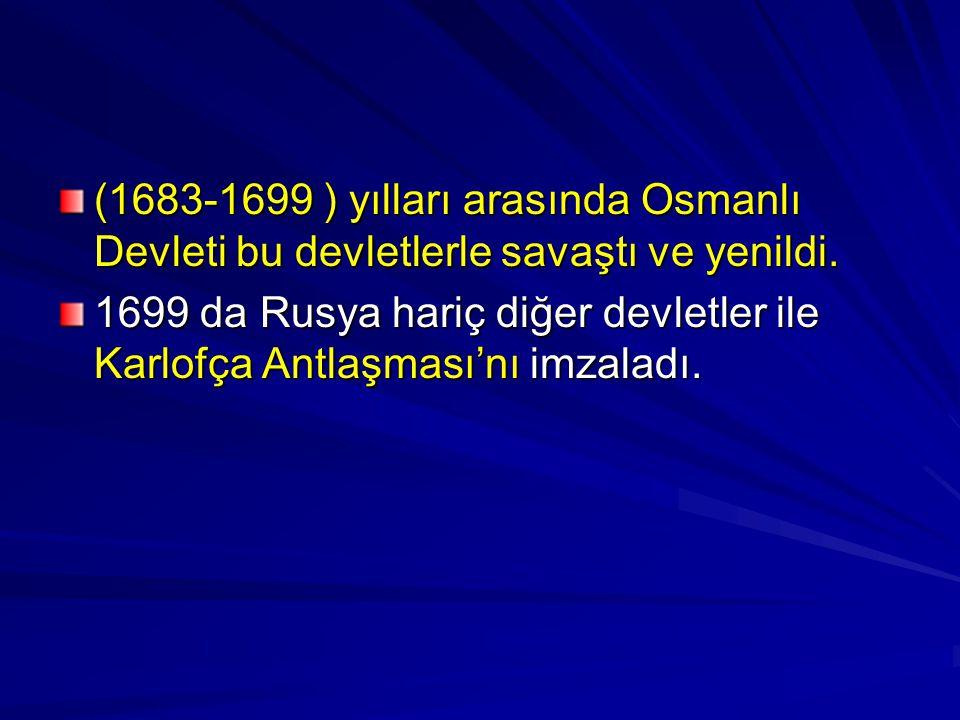 (1683-1699 ) yılları arasında Osmanlı Devleti bu devletlerle savaştı ve yenildi. 1699 da Rusya hariç diğer devletler ile Karlofça Antlaşması'nı imzala