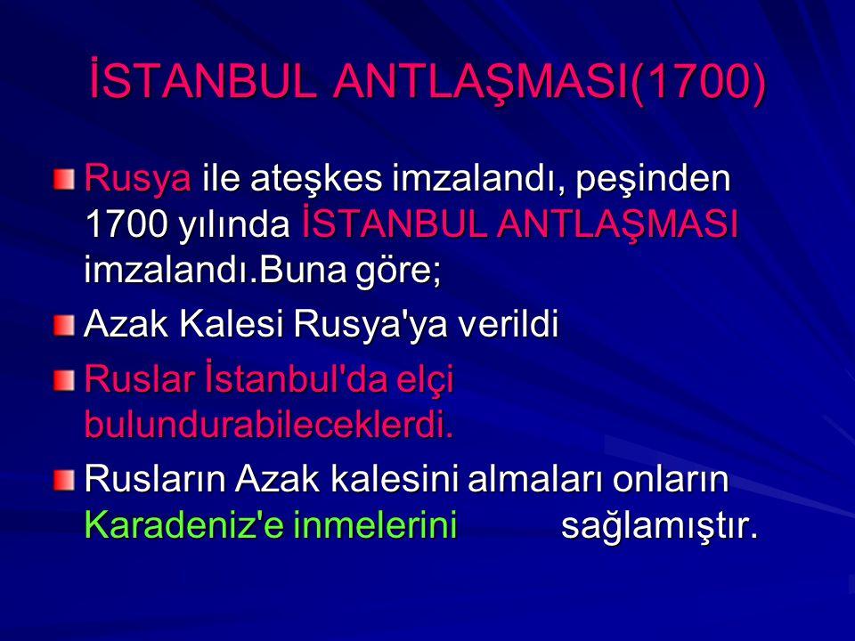 İSTANBUL ANTLAŞMASI(1700) Rusya ile ateşkes imzalandı, peşinden 1700 yılında İSTANBUL ANTLAŞMASI imzalandı.Buna göre; Azak Kalesi Rusya'ya verildi Rus