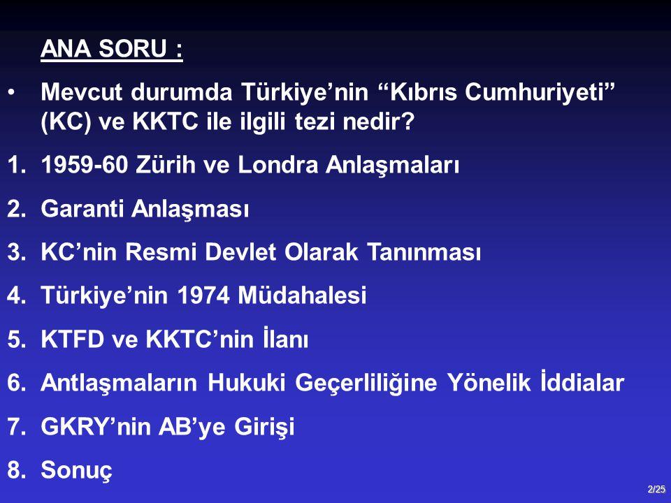 """2/25 ANA SORU : Mevcut durumda Türkiye'nin """"Kıbrıs Cumhuriyeti"""" (KC) ve KKTC ile ilgili tezi nedir? 1.1959-60 Zürih ve Londra Anlaşmaları 2.Garanti An"""