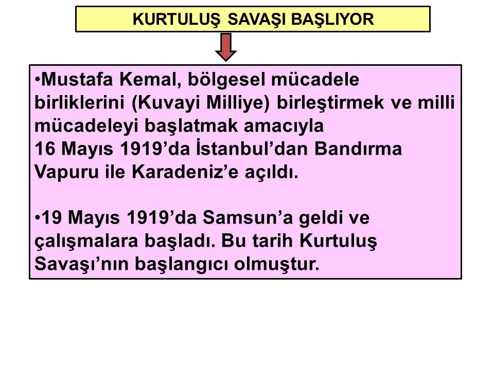KURTULUŞ SAVAŞI BAŞLIYOR Mustafa Kemal, bölgesel mücadele birliklerini (Kuvayi Milliye) birleştirmek ve milli mücadeleyi başlatmak amacıyla 16 Mayıs 1