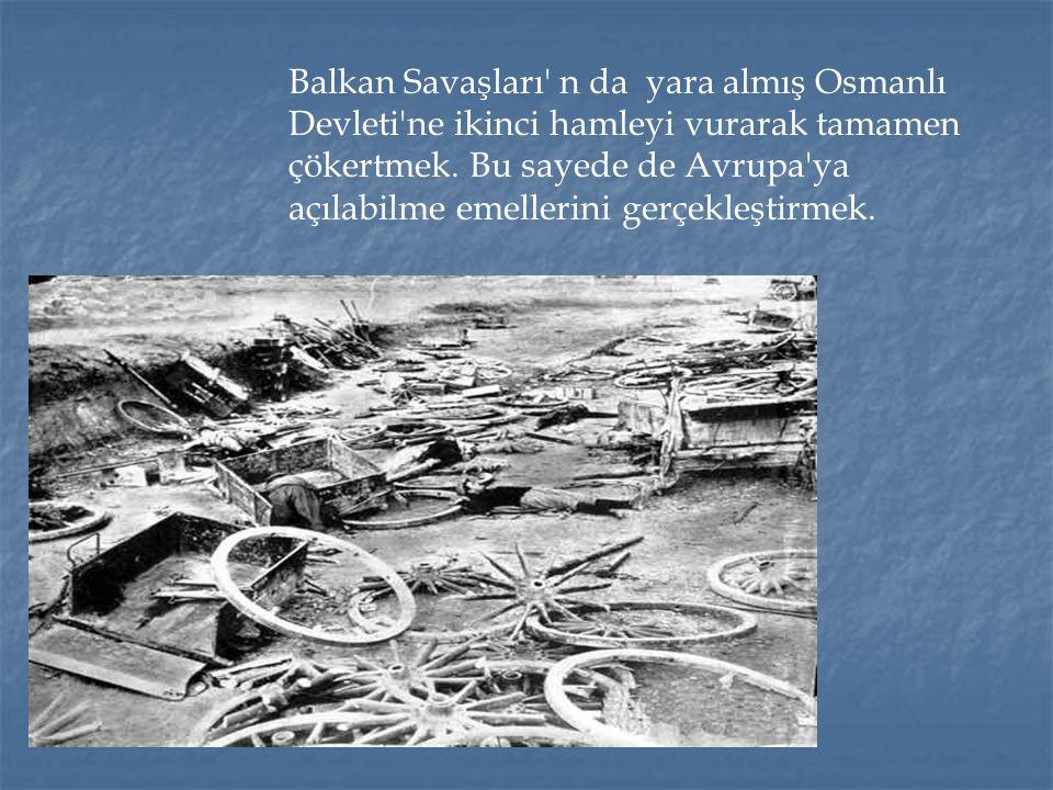 Balkan Savaşları' n da yara almış Osmanlı Devleti'ne ikinci hamleyi vurarak tamamen çökertmek. Bu sayede de Avrupa'ya açılabilme emellerini gerçekleşt