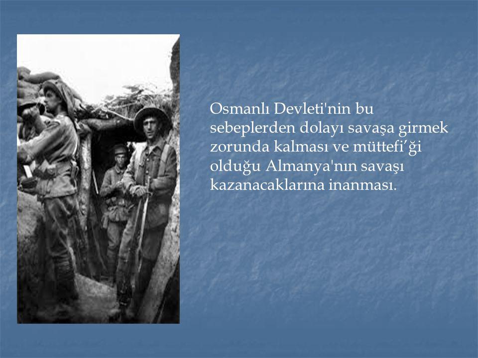 Osmanlı Devleti'nin bu sebeplerden dolayı savaşa girmek zorunda kalması ve müttefi'ği olduğu Almanya'nın savaşı kazanacaklarına inanması.