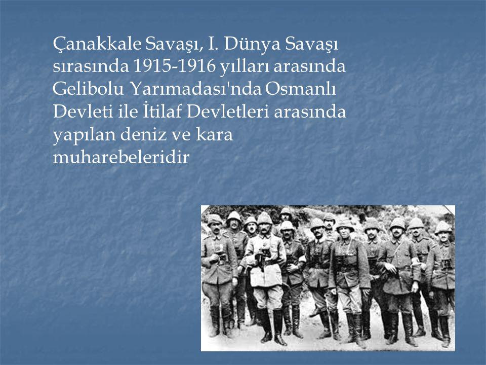 Çanakkale Savaşı, I. Dünya Savaşı sırasında 1915-1916 yılları arasında Gelibolu Yarımadası'nda Osmanlı Devleti ile İtilaf Devletleri arasında yapılan