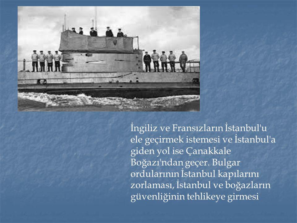 İngiliz ve Fransızların İstanbul'u ele geçirmek istemesi ve İstanbul'a giden yol ise Çanakkale Boğazı'ndan geçer. Bulgar ordularının İstanbul kapıları