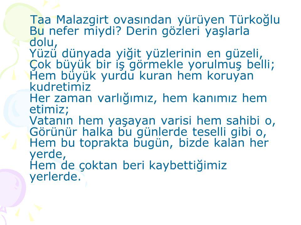 Taa Malazgirt ovasından yürüyen Türkoğlu Bu nefer miydi? Derin gözleri yaşlarla dolu, Yüzü dünyada yiğit yüzlerinin en güzeli, Çok büyük bir iş görmek