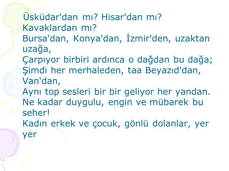 Üsküdar'dan mı? Hisar'dan mı? Kavaklardan mı? Bursa'dan, Konya'dan, İzmir'den, uzaktan uzağa, Çarpıyor birbiri ardınca o dağdan bu dağa; Şimdi her mer