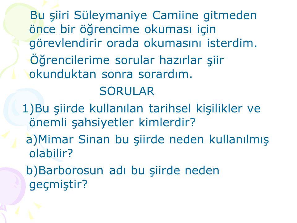 Bu şiiri Süleymaniye Camiine gitmeden önce bir öğrencime okuması için görevlendirir orada okumasını isterdim. Öğrencilerime sorular hazırlar şiir okun