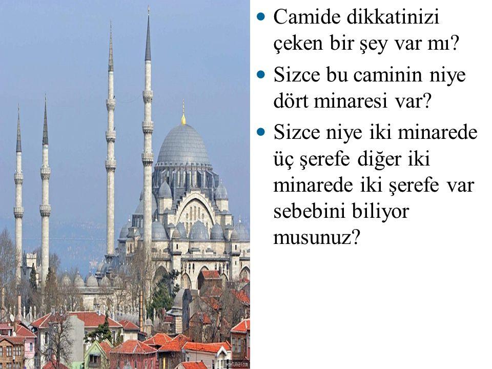 Camide dikkatinizi çeken bir şey var mı? Sizce bu caminin niye dört minaresi var? Sizce niye iki minarede üç şerefe diğer iki minarede iki şerefe var