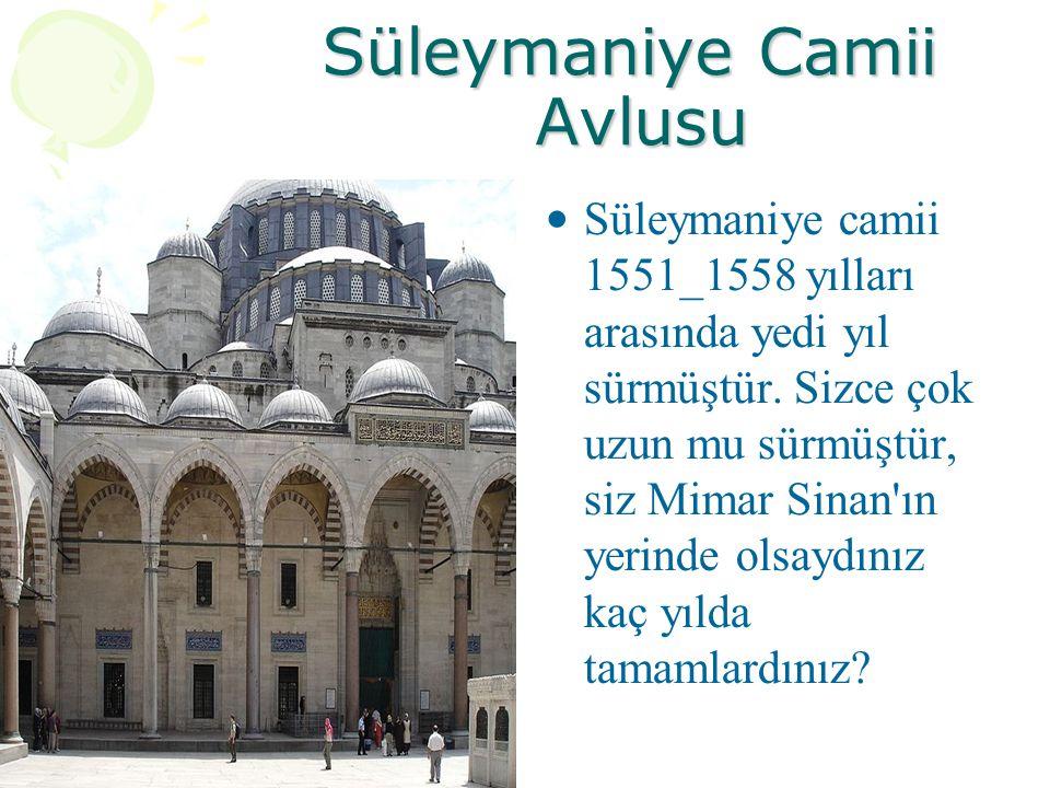 Süleymaniye Camii Avlusu Süleymaniye camii 1551_1558 yılları arasında yedi yıl sürmüştür. Sizce çok uzun mu sürmüştür, siz Mimar Sinan'ın yerinde olsa
