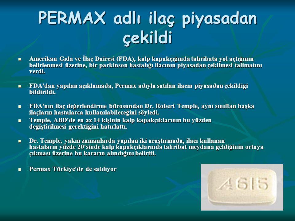 PERMAX adlı ilaç piyasadan çekildi Amerikan Gıda ve İlaç Dairesi (FDA), kalp kapakçığında tahribata yol açtığının belirlenmesi üzerine, bir parkinson hastalığı ilacının piyasadan çekilmesi talimatını verdi.