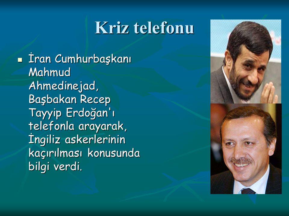Kriz telefonu İran Cumhurbaşkanı Mahmud Ahmedinejad, Başbakan Recep Tayyip Erdoğan ı telefonla arayarak, İngiliz askerlerinin kaçırılması konusunda bilgi verdi.