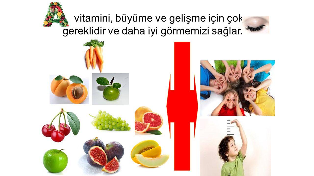 vitamini, büyüme ve gelişme için çok gereklidir ve daha iyi görmemizi sağlar.