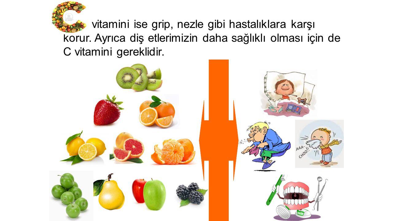 vitamini ise grip, nezle gibi hastalıklara karşı korur. Ayrıca diş etlerimizin daha sağlıklı olması için de C vitamini gereklidir.