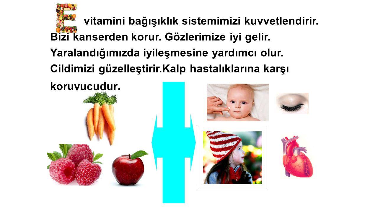 vitamini bağışıklık sistemimizi kuvvetlendirir. Bizi kanserden korur. Gözlerimize iyi gelir. Yaralandığımızda iyileşmesine yardımcı olur. Cildimizi gü