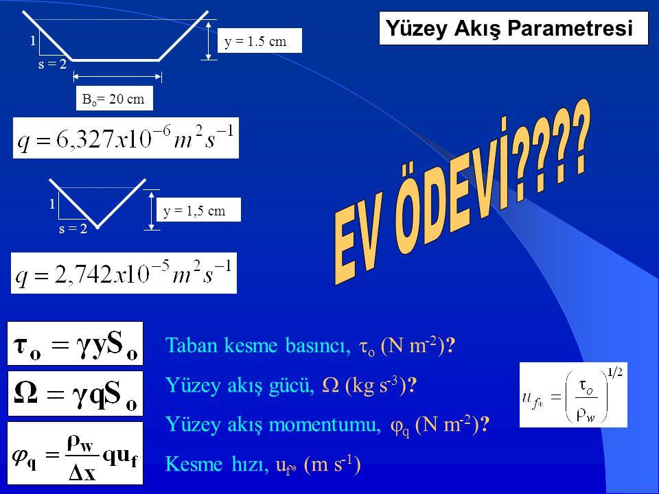 y = 1.5 cm B o = 20 cm s = 2 1 y = 1,5 cm s = 2 1 Taban kesme basıncı,  o (N m -2 )? Yüzey akış gücü,  (kg s -3 )? Yüzey akış momentumu,  q (N m -2