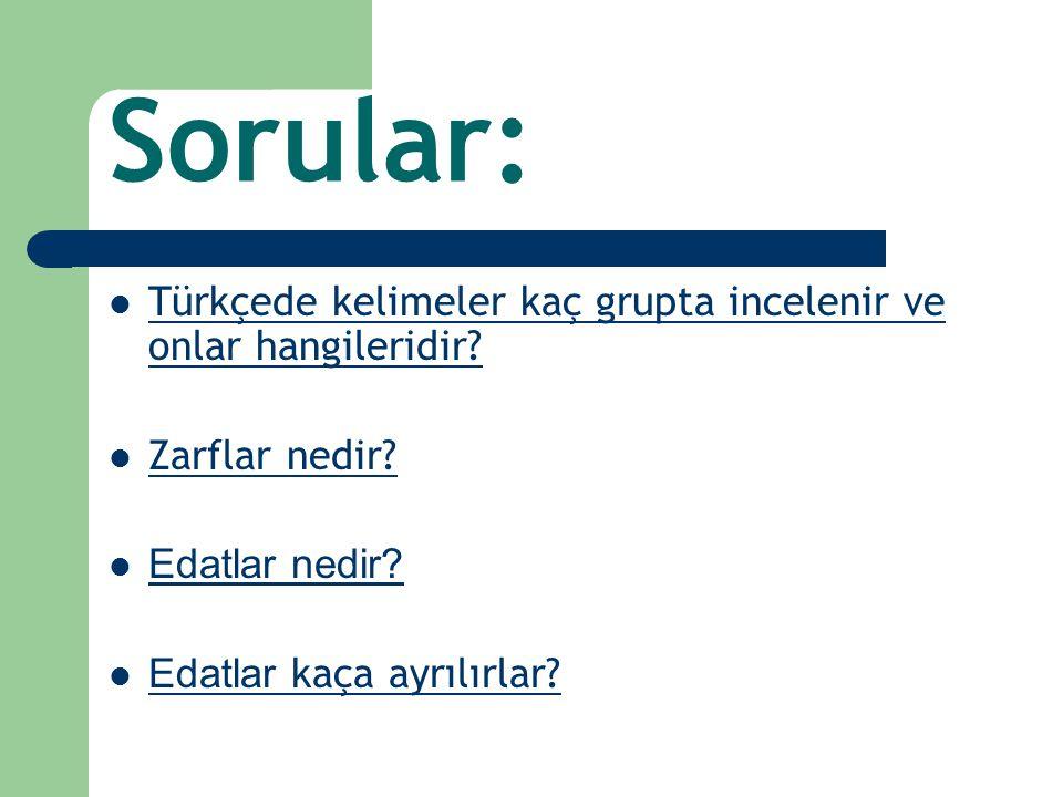 Sorular: Türkçede kelimeler kaç grupta incelenir ve onlar hangileridir? Türkçede kelimeler kaç grupta incelenir ve onlar hangileridir? Zarflar nedir?