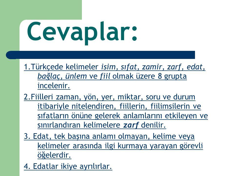 Cevaplar: 1.Türkçede kelimeler isim, sıfat, zamir, zarf, edat, bağlaç, ünlem ve fiil olmak üzere 8 grupta incelenir. 2.Fiilleri zaman, yön, yer, mikta