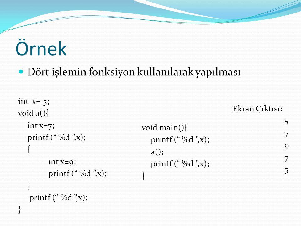 "Örnek Dört işlemin fonksiyon kullanılarak yapılması int x= 5; void a(){ int x=7; printf ("" %d "",x); { int x=9; printf ("" %d "",x); } } void main(){ pri"