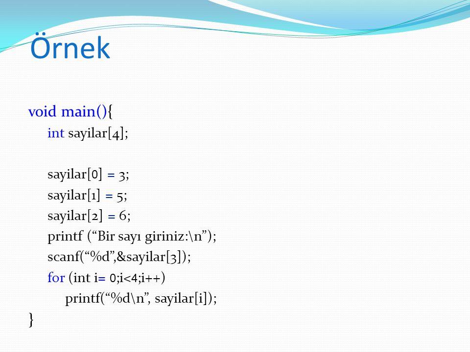 Örnek void main(){ int sayi[5]; for (int i= 0 ; i< 5 ; i++) { sayi[i]= i * i; } for (int i= 0 ;i<5;i++) printf( %d\n , sayi[i]); } Ekran çıktısı: 0 1 4 9 16