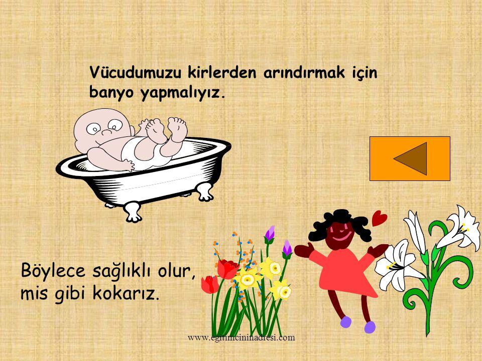 Vücudumuzu kirlerden arındırmak için banyo yapmalıyız. Böylece sağlıklı olur, mis gibi kokarız. www.egitimcininadresi.com